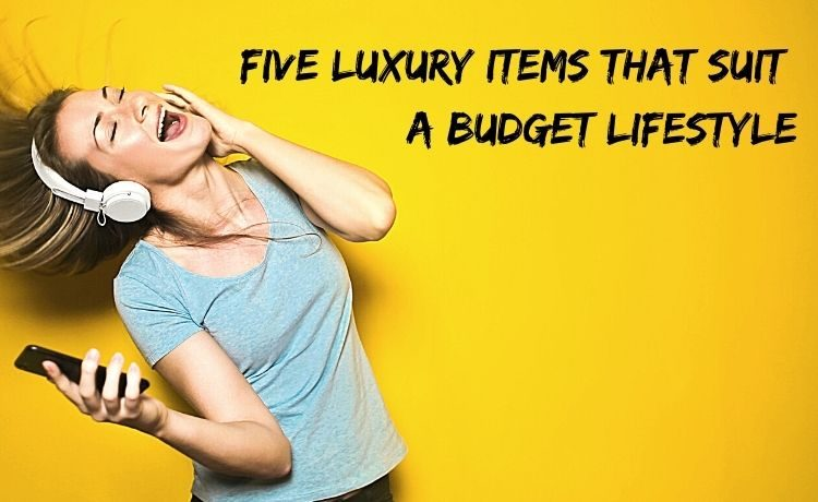 Five luxury items that suit a budget lifestyle